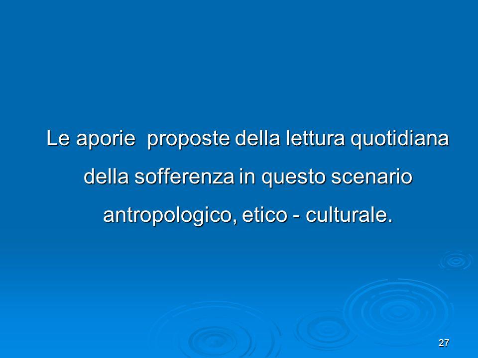 Le aporie proposte della lettura quotidiana della sofferenza in questo scenario antropologico, etico - culturale.