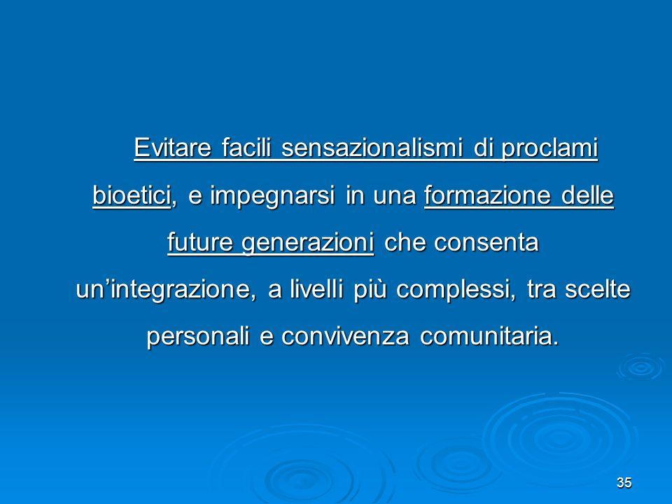 Evitare facili sensazionalismi di proclami bioetici, e impegnarsi in una formazione delle future generazioni che consenta un'integrazione, a livelli più complessi, tra scelte personali e convivenza comunitaria.
