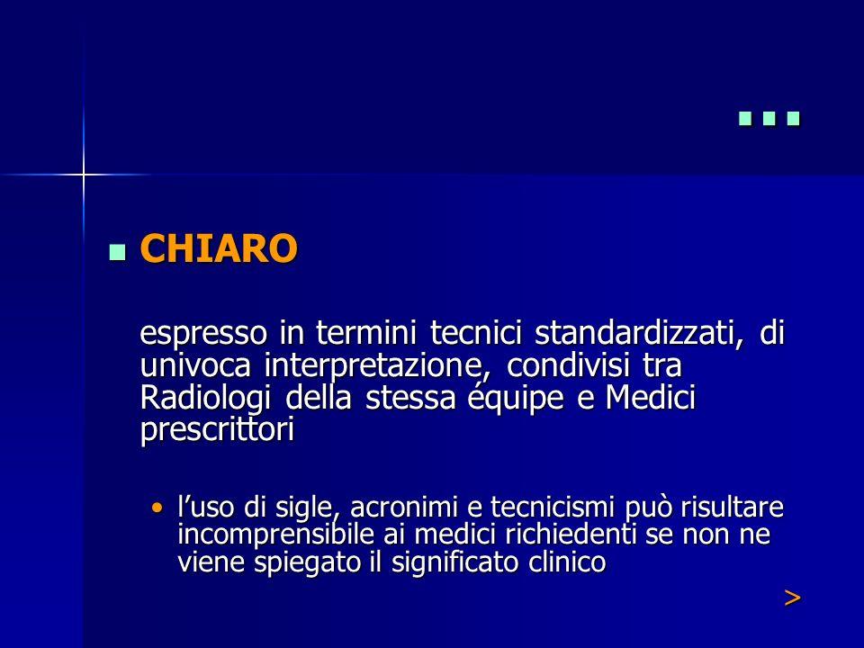 … CHIARO. espresso in termini tecnici standardizzati, di univoca interpretazione, condivisi tra Radiologi della stessa équipe e Medici prescrittori.