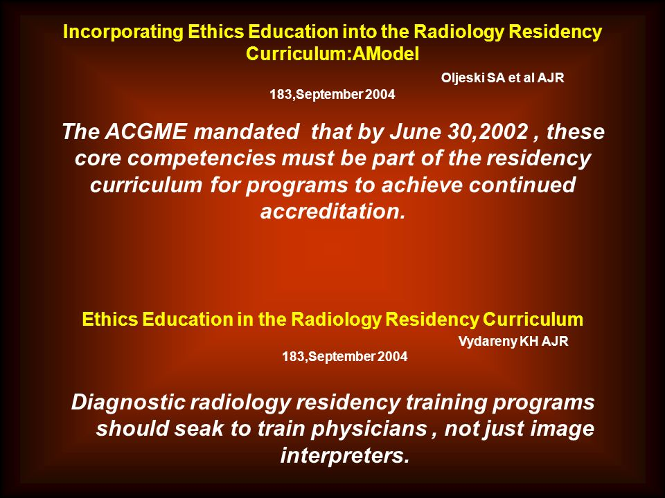 Incorporating Ethics Education into the Radiology Residency Curriculum:AModel Oljeski SA et al AJR 183,September 2004 The ACGME mandated that by June 30,2002 , these core competencies must be part of the residency curriculum for programs to achieve continued accreditation.