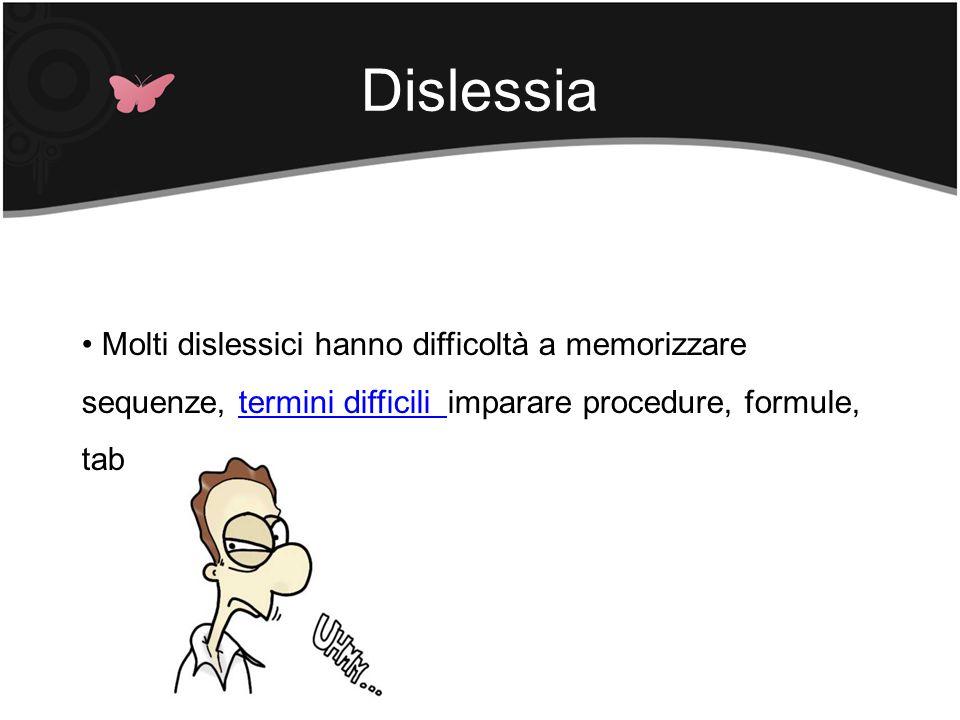 Dislessia Molti dislessici hanno difficoltà a memorizzare sequenze, termini difficili imparare procedure, formule, tabelle, …