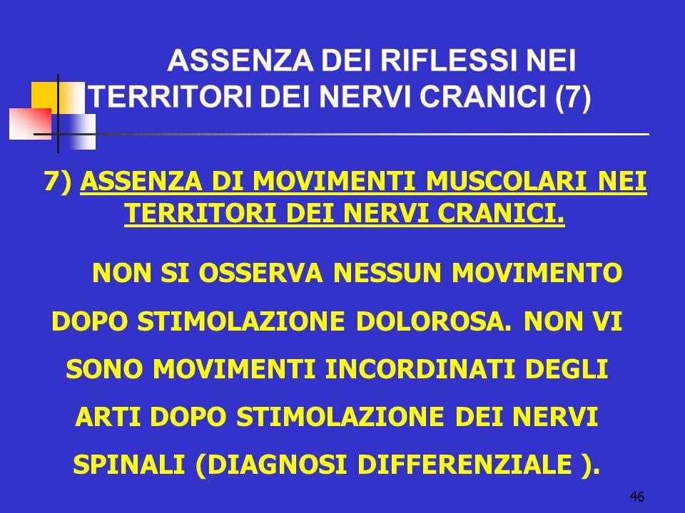 7) ASSENZA DI MOVIMENTI MUSCOLARI NEI TERRITORI DEI NERVI CRANICI.