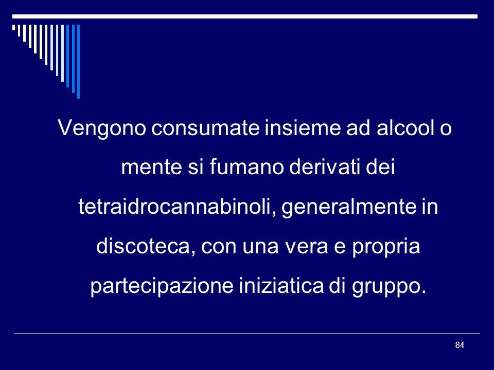 Vengono consumate insieme ad alcool o mente si fumano derivati dei tetraidrocannabinoli, generalmente in discoteca, con una vera e propria partecipazione iniziatica di gruppo.