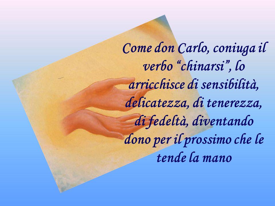 Come don Carlo, coniuga il verbo chinarsi , lo arricchisce di sensibilità, delicatezza, di tenerezza, di fedeltà, diventando dono per il prossimo che le tende la mano