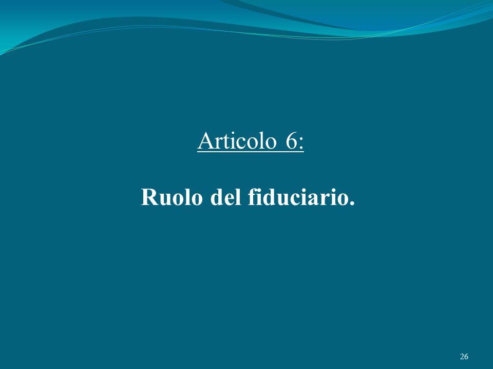 Articolo 6: Ruolo del fiduciario.