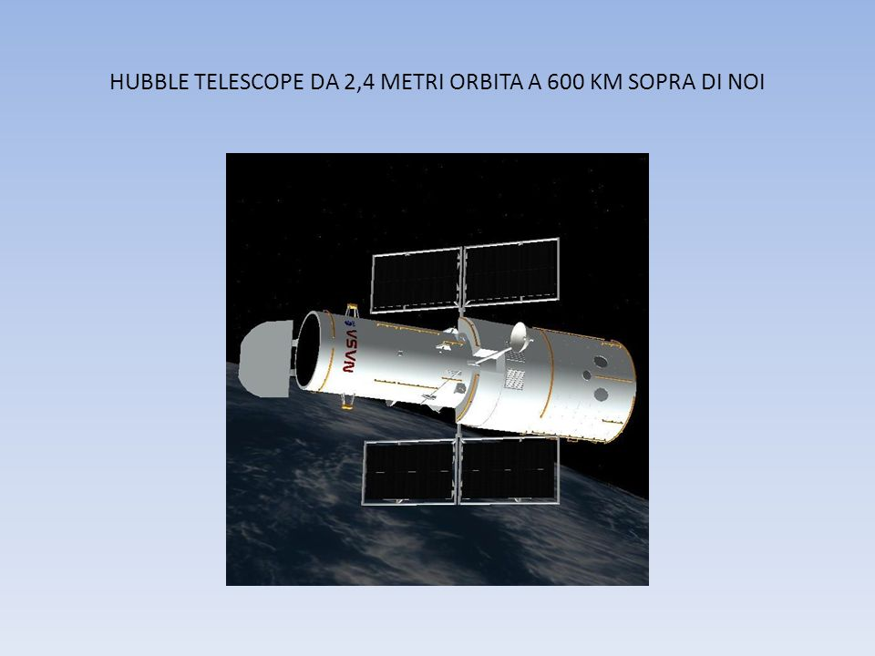 HUBBLE TELESCOPE DA 2,4 METRI ORBITA A 600 KM SOPRA DI NOI