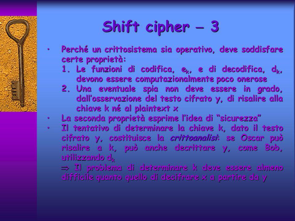 Shift cipher  3 Perché un crittosistema sia operativo, deve soddisfare certe proprietà: