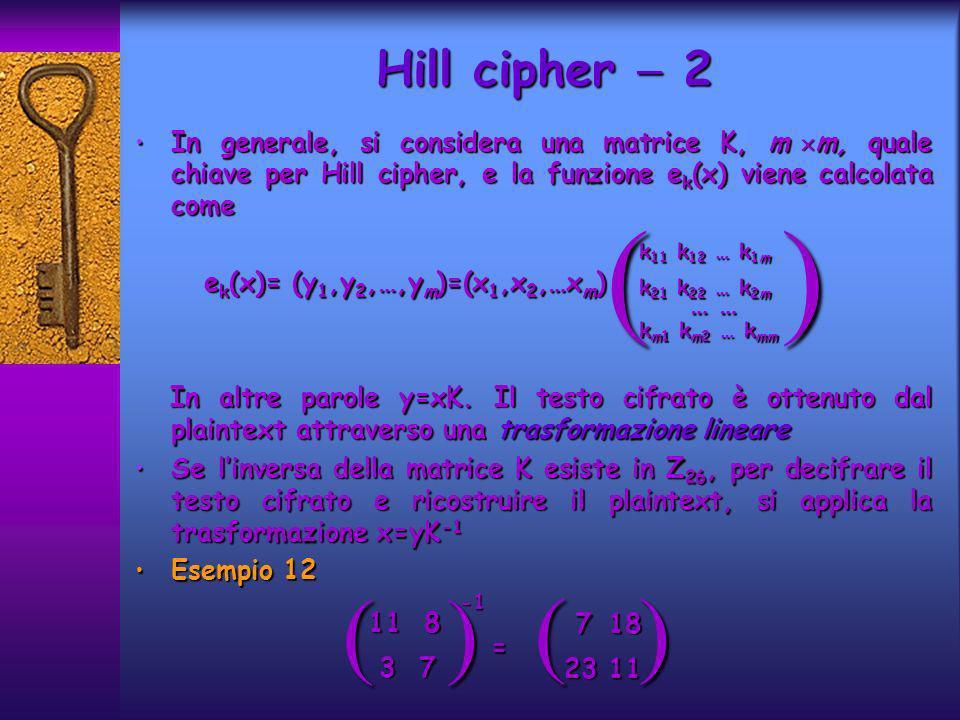 Hill cipher  2 In generale, si considera una matrice K, m m, quale chiave per Hill cipher, e la funzione ek(x) viene calcolata come.