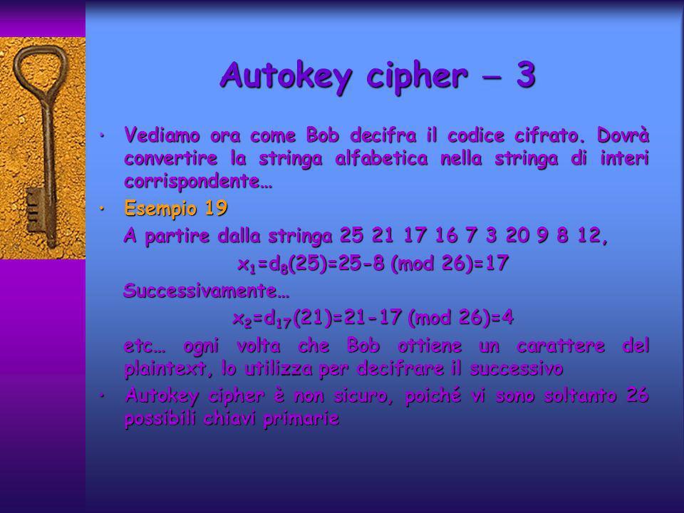 Autokey cipher  3 Vediamo ora come Bob decifra il codice cifrato. Dovrà convertire la stringa alfabetica nella stringa di interi corrispondente…