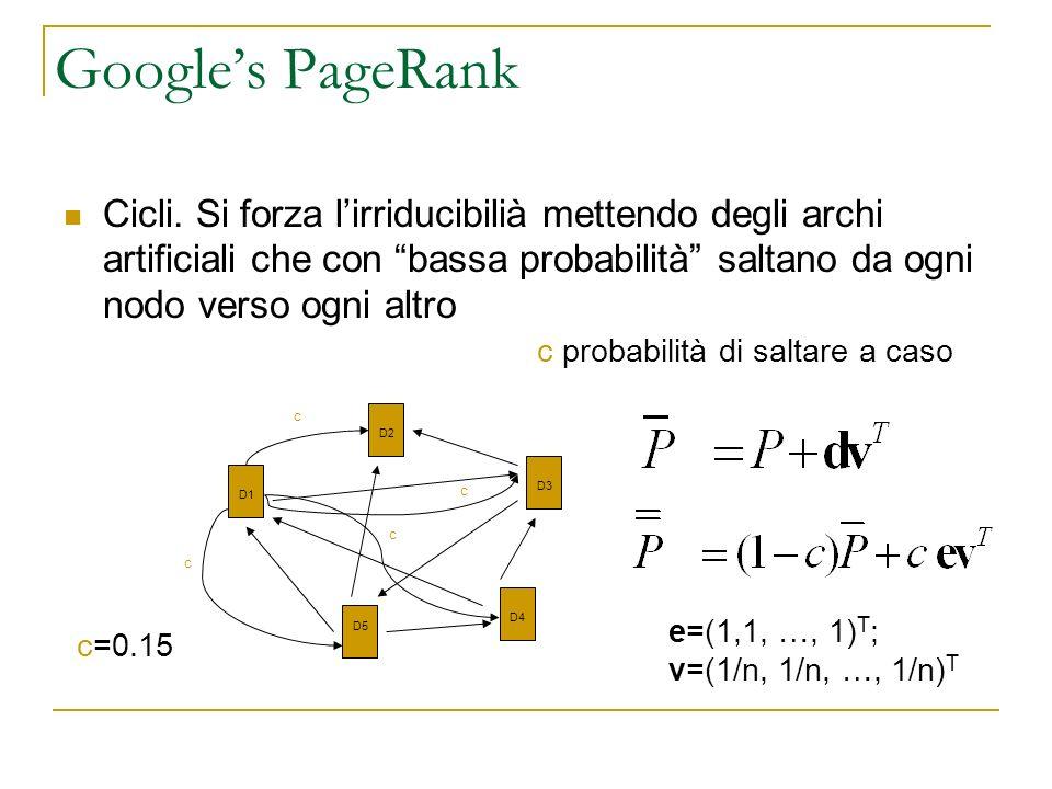 Google's PageRank Cicli. Si forza l'irriducibilià mettendo degli archi artificiali che con bassa probabilità saltano da ogni nodo verso ogni altro.