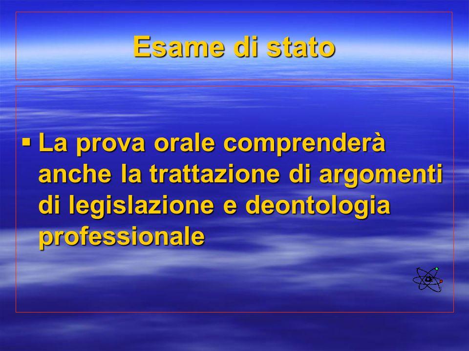 Esame di stato La prova orale comprenderà anche la trattazione di argomenti di legislazione e deontologia professionale.