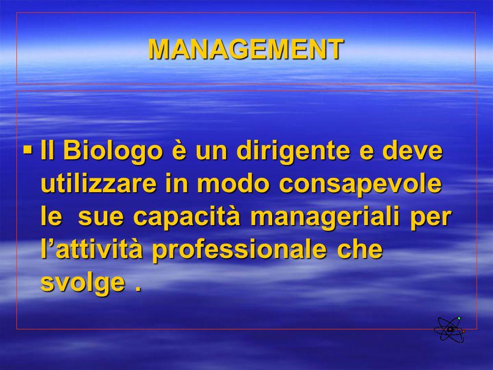MANAGEMENT Il Biologo è un dirigente e deve utilizzare in modo consapevole le sue capacità manageriali per l'attività professionale che svolge .