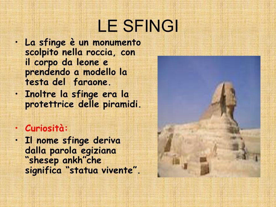 LE SFINGI La sfinge è un monumento scolpito nella roccia, con il corpo da leone e prendendo a modello la testa del faraone.