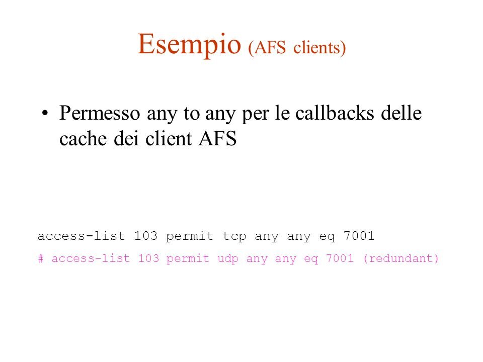 Esempio (AFS clients) Permesso any to any per le callbacks delle cache dei client AFS. access-list 103 permit tcp any any eq 7001.