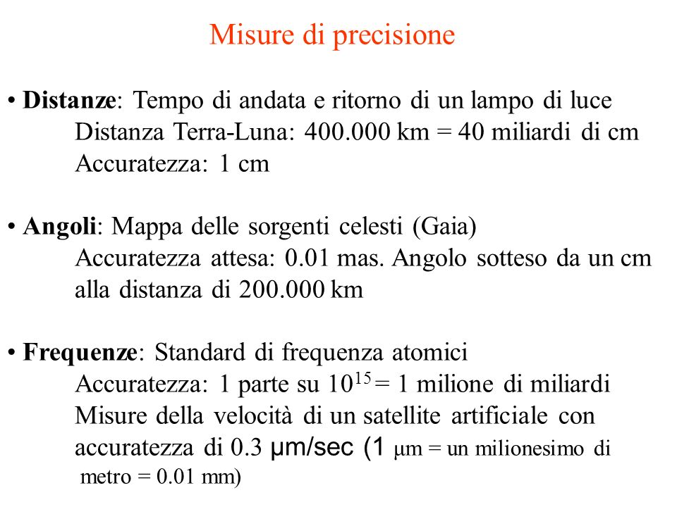 Misure di precisioneDistanze: Tempo di andata e ritorno di un lampo di luce. Distanza Terra-Luna: 400.000 km = 40 miliardi di cm.