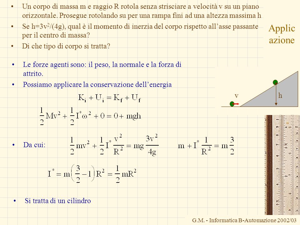 Un corpo di massa m e raggio R rotola senza strisciare a velocità v su un piano orizzontale. Prosegue rotolando su per una rampa fini ad una altezza massima h