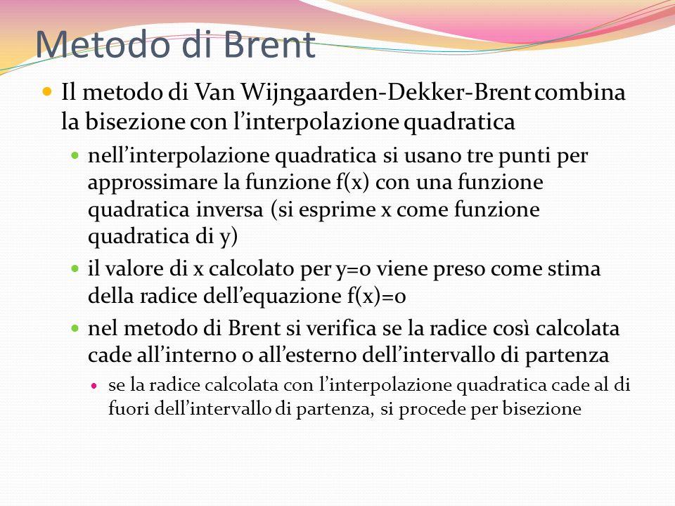 Metodo di Brent Il metodo di Van Wijngaarden-Dekker-Brent combina la bisezione con l'interpolazione quadratica.