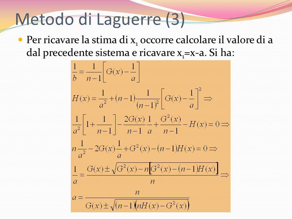 Metodo di Laguerre (3) Per ricavare la stima di x1 occorre calcolare il valore di a dal precedente sistema e ricavare x1=x-a.