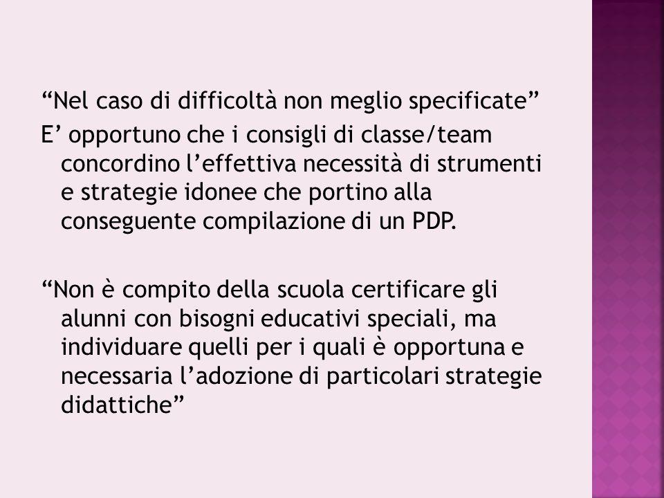 Nel caso di difficoltà non meglio specificate E' opportuno che i consigli di classe/team concordino l'effettiva necessità di strumenti e strategie idonee che portino alla conseguente compilazione di un PDP.