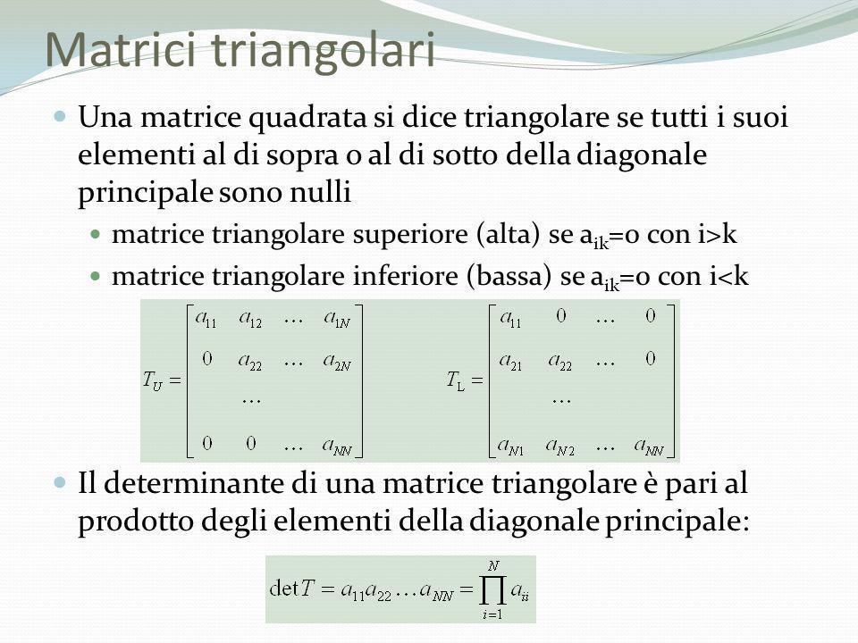 Matrici triangolari Una matrice quadrata si dice triangolare se tutti i suoi elementi al di sopra o al di sotto della diagonale principale sono nulli.