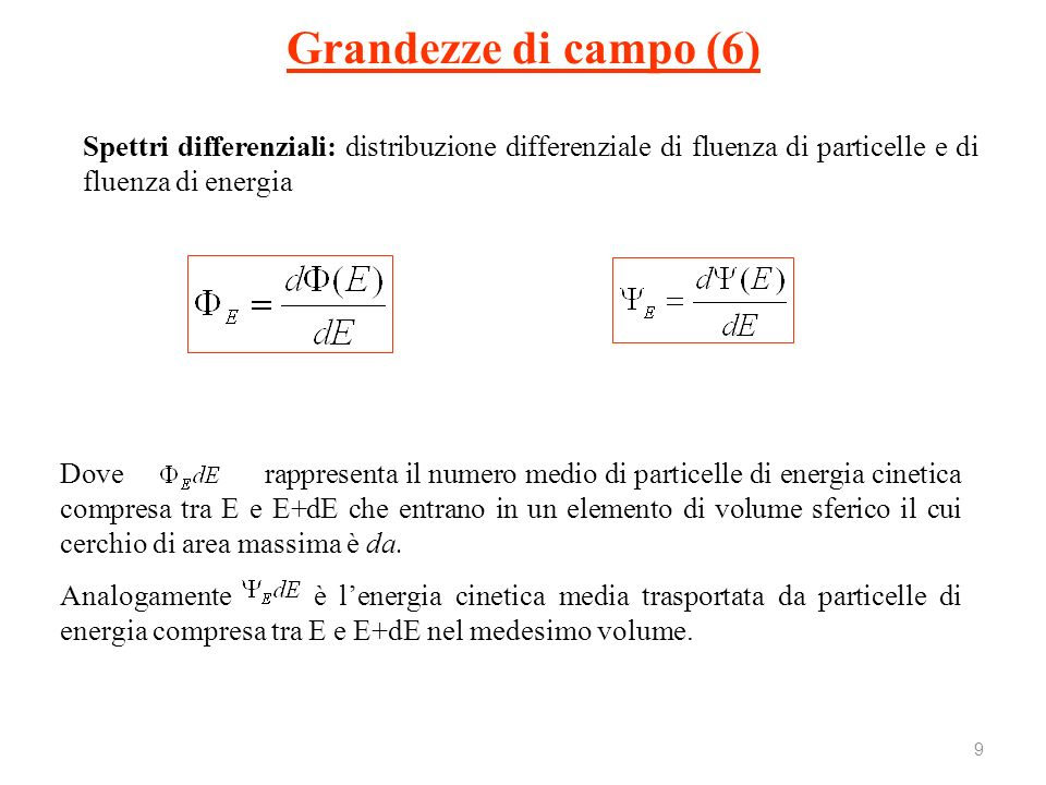 Grandezze di campo (6) Spettri differenziali: distribuzione differenziale di fluenza di particelle e di fluenza di energia.