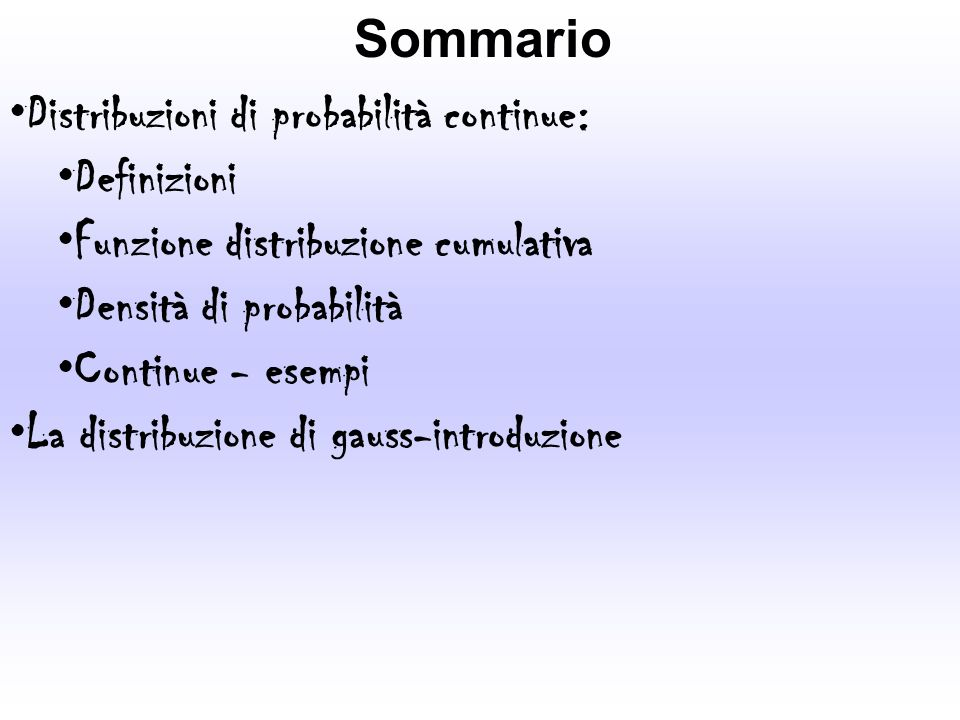 Sommario Distribuzioni di probabilità continue: Definizioni. Funzione distribuzione cumulativa. Densità di probabilità.