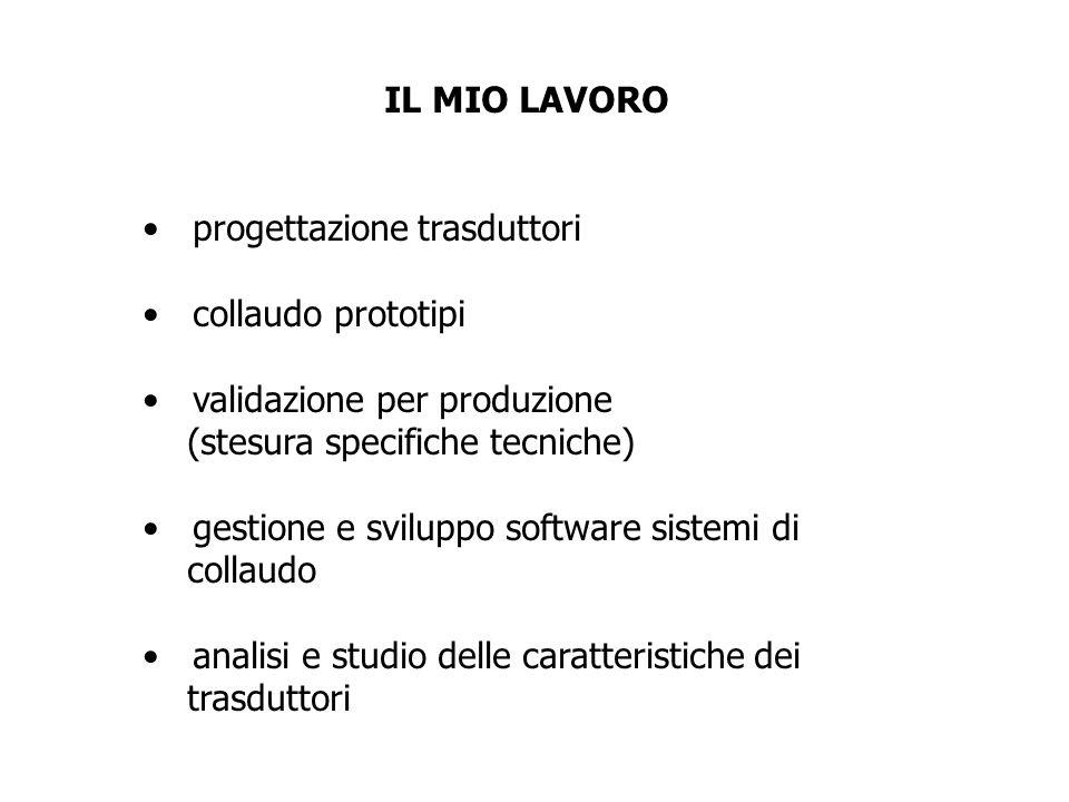 IL MIO LAVORO progettazione trasduttori. collaudo prototipi. validazione per produzione. (stesura specifiche tecniche)