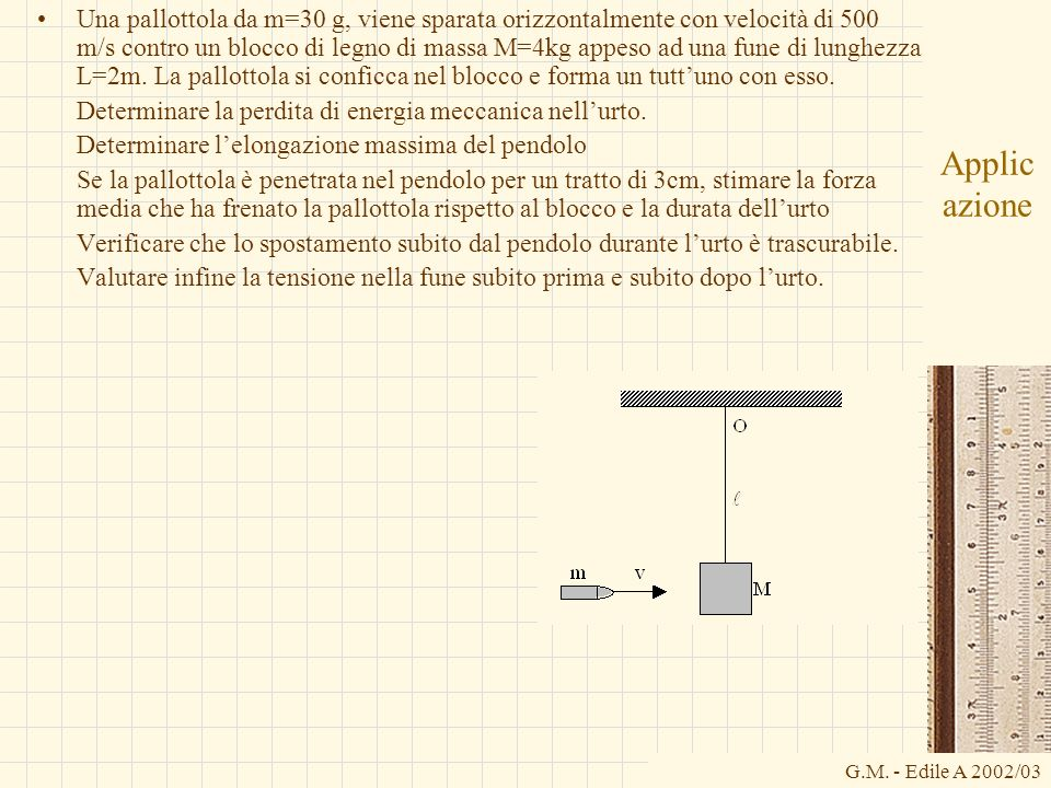 Una pallottola da m=30 g, viene sparata orizzontalmente con velocità di 500 m/s contro un blocco di legno di massa M=4kg appeso ad una fune di lunghezza L=2m. La pallottola si conficca nel blocco e forma un tutt'uno con esso.