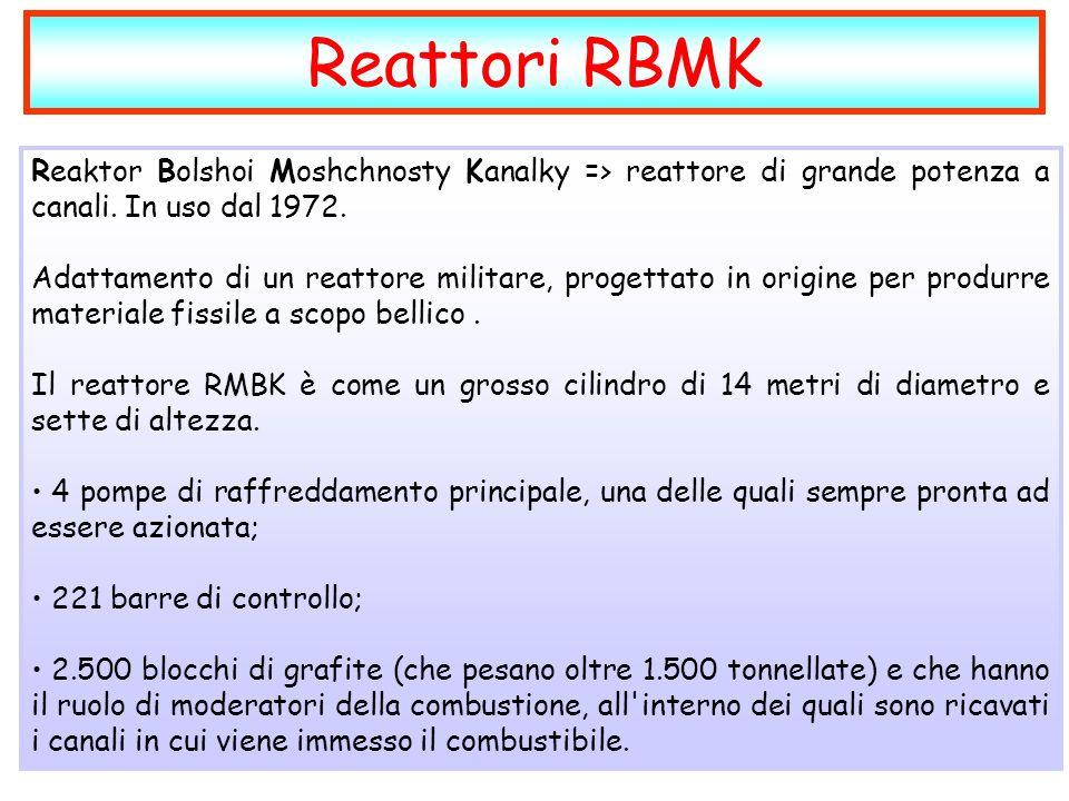Reattori RBMK Reaktor Bolshoi Moshchnosty Kanalky => reattore di grande potenza a canali. In uso dal 1972.
