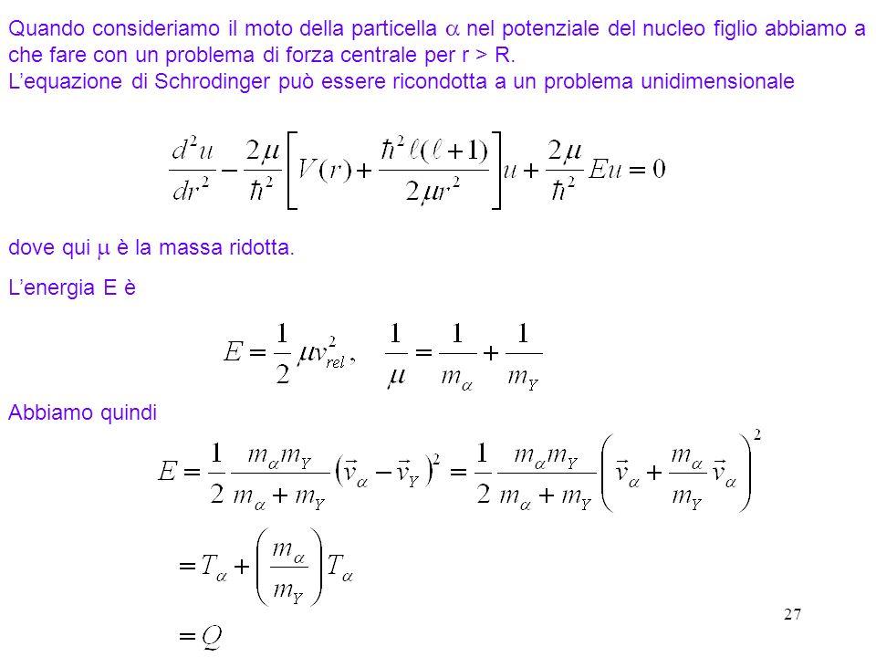 Quando consideriamo il moto della particella a nel potenziale del nucleo figlio abbiamo a che fare con un problema di forza centrale per r > R. L'equazione di Schrodinger può essere ricondotta a un problema unidimensionale
