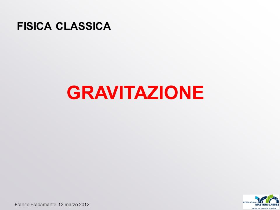 FISICA CLASSICA GRAVITAZIONE Franco Bradamante, 12 marzo 2012