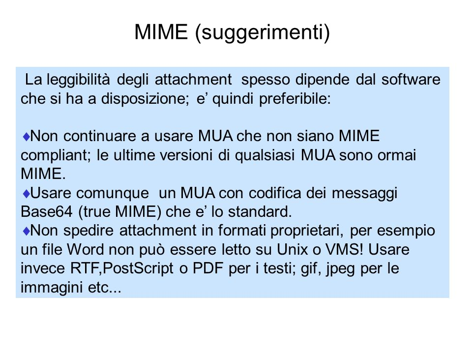 MIME (suggerimenti) La leggibilità degli attachment spesso dipende dal software che si ha a disposizione; e' quindi preferibile: