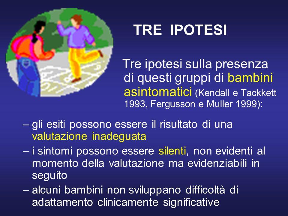 TRE IPOTESI Tre ipotesi sulla presenza di questi gruppi di bambini asintomatici (Kendall e Tackkett 1993, Fergusson e Muller 1999):