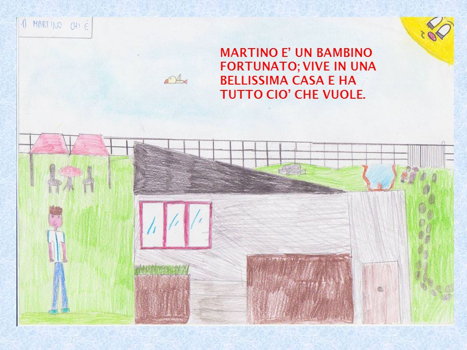 MARTINO E' UN BAMBINO FORTUNATO; VIVE IN UNA BELLISSIMA CASA E HA TUTTO CIO' CHE VUOLE.