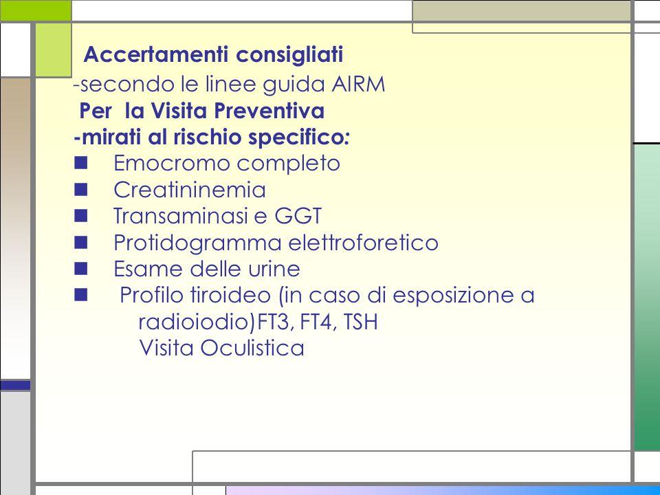 Accertamenti consigliati -secondo le linee guida AIRM Per la Visita Preventiva -mirati al rischio specifico: n Emocromo completo n Creatininemia n Transaminasi e GGT n Protidogramma elettroforetico n Esame delle urine n Profilo tiroideo (in caso di esposizione a radioiodio)FT3, FT4, TSH Visita Oculistica