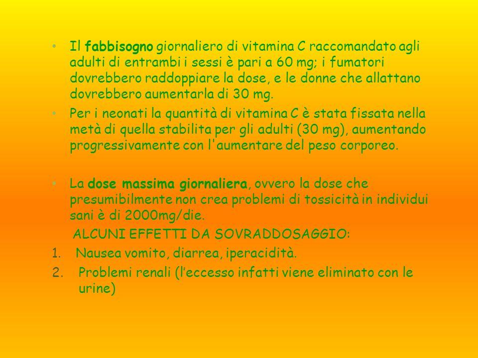 Il fabbisogno giornaliero di vitamina C raccomandato agli adulti di entrambi i sessi è pari a 60 mg; i fumatori dovrebbero raddoppiare la dose, e le donne che allattano dovrebbero aumentarla di 30 mg.