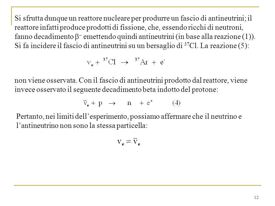 Si sfrutta dunque un reattore nucleare per produrre un fascio di antineutrini; il reattore infatti produce prodotti di fissione, che, essendo ricchi di neutroni, fanno decadimento b– emettendo quindi antineutrini (in base alla reazione (1)). Si fa incidere il fascio di antineutrini su un bersaglio di 37Cl. La reazione (5):