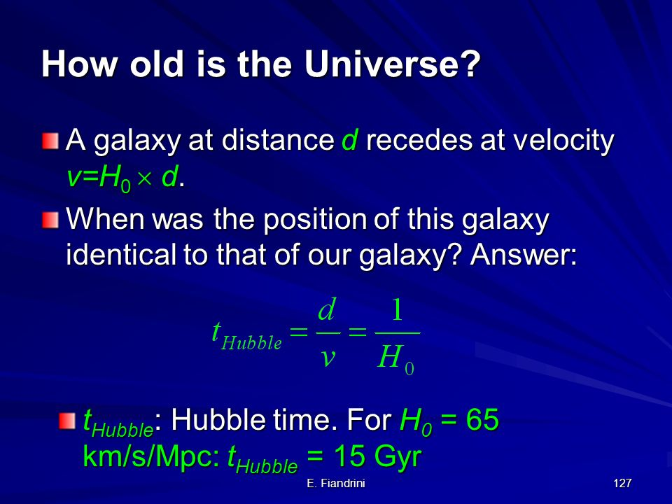 How old is the Universe A galaxy at distance d recedes at velocity v=H0  d.