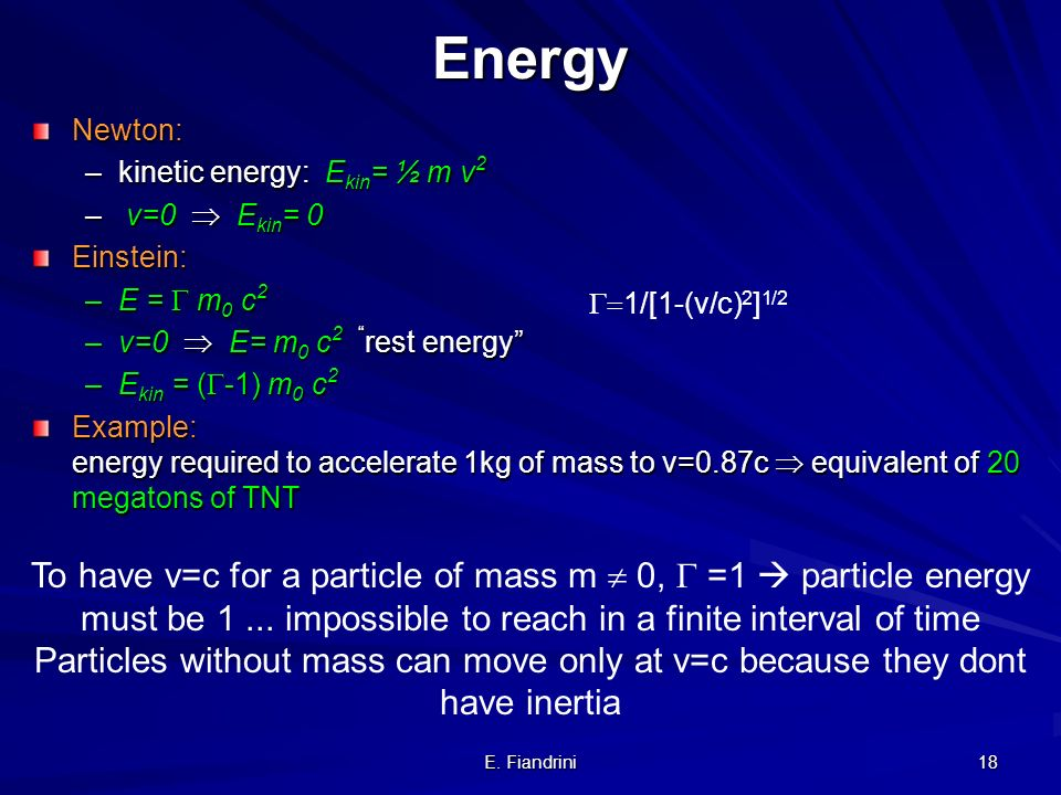 Energy Newton: kinetic energy: Ekin= ½ m v2. v=0  Ekin= 0. Einstein: E =  m0 c2. v=0  E= m0 c2 rest energy