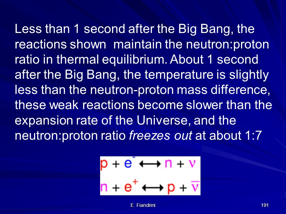 Less than 1 second after the Big Bang, the reactions shown maintain the neutron:proton ratio in thermal equilibrium. About 1 second after the Big Bang, the temperature is slightly less than the neutron-proton mass difference, these weak reactions become slower than the expansion rate of the Universe, and the neutron:proton ratio freezes out at about 1:7