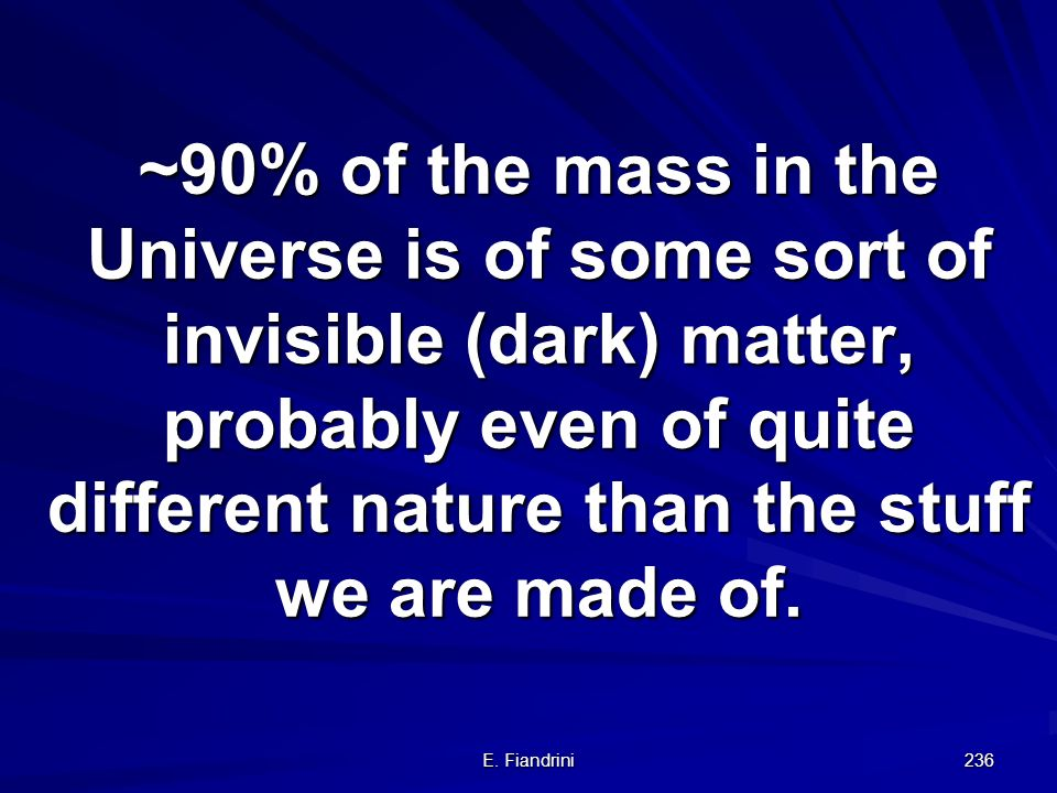 ~90% of the mass in the Universe is of some sort of invisible (dark) matter, probably even of quite different nature than the stuff we are made of.