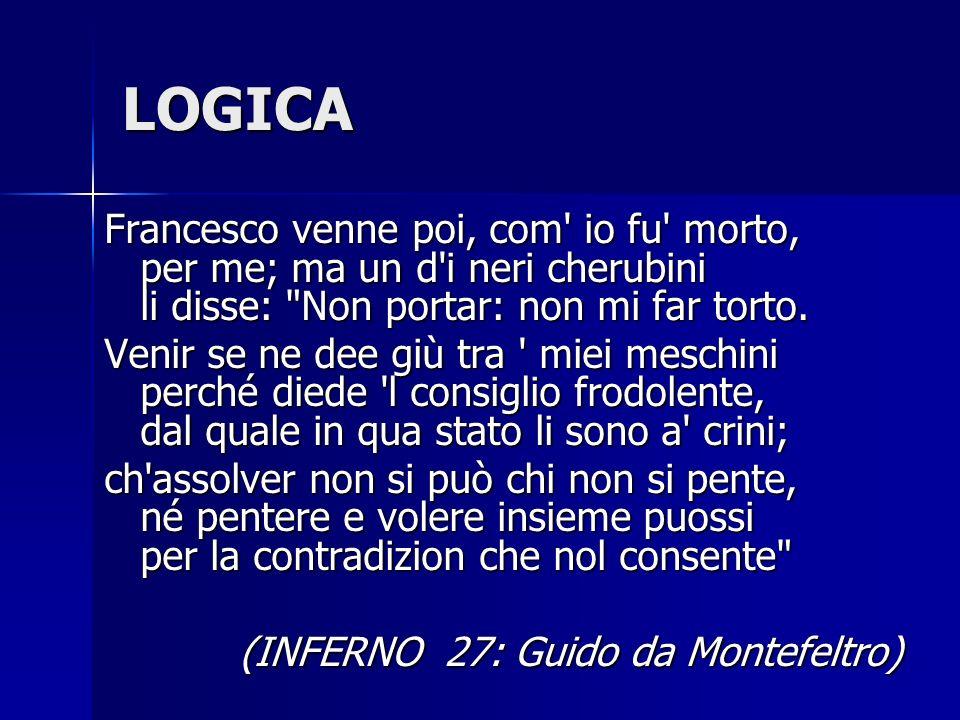 LOGICA Francesco venne poi, com io fu morto, per me; ma un d i neri cherubini li disse: Non portar: non mi far torto.