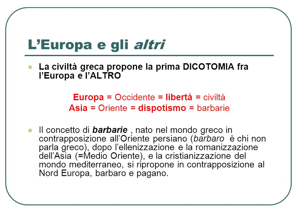 L'Europa e gli altri La civiltà greca propone la prima DICOTOMIA fra l'Europa e l'ALTRO. Europa = Occidente = libertà = civiltà.