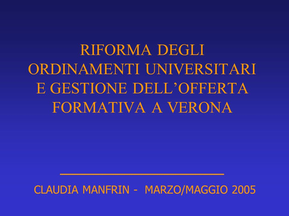 RIFORMA DEGLI ORDINAMENTI UNIVERSITARI E GESTIONE DELL'OFFERTA FORMATIVA A VERONA _________________ CLAUDIA MANFRIN - MARZO/MAGGIO 2005
