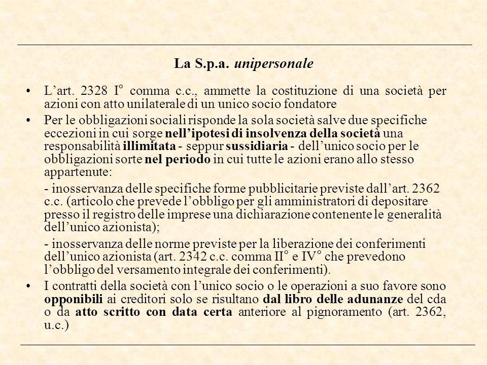 La S.p.a. unipersonaleL'art. 2328 I° comma c.c., ammette la costituzione di una società per azioni con atto unilaterale di un unico socio fondatore.