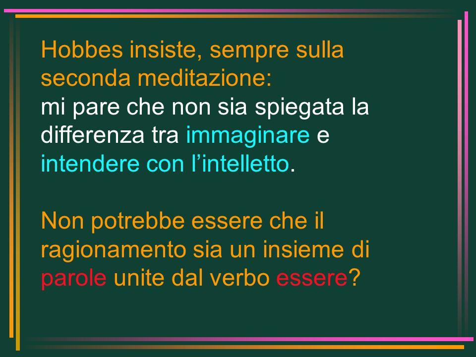 Hobbes insiste, sempre sulla seconda meditazione: