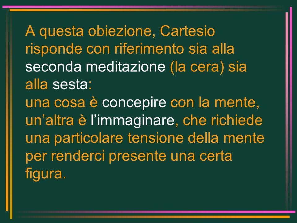 A questa obiezione, Cartesio risponde con riferimento sia alla seconda meditazione (la cera) sia alla sesta: