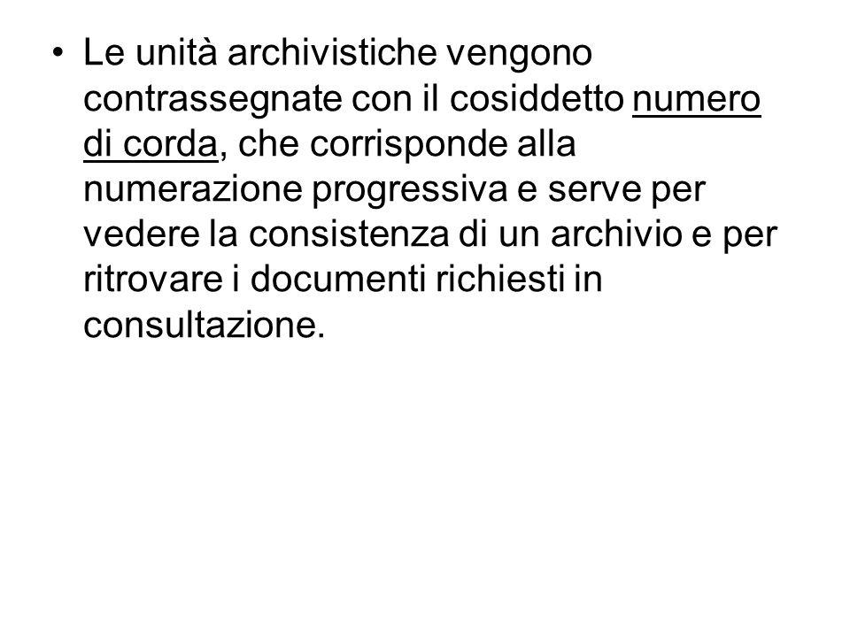 Le unità archivistiche vengono contrassegnate con il cosiddetto numero di corda, che corrisponde alla numerazione progressiva e serve per vedere la consistenza di un archivio e per ritrovare i documenti richiesti in consultazione.
