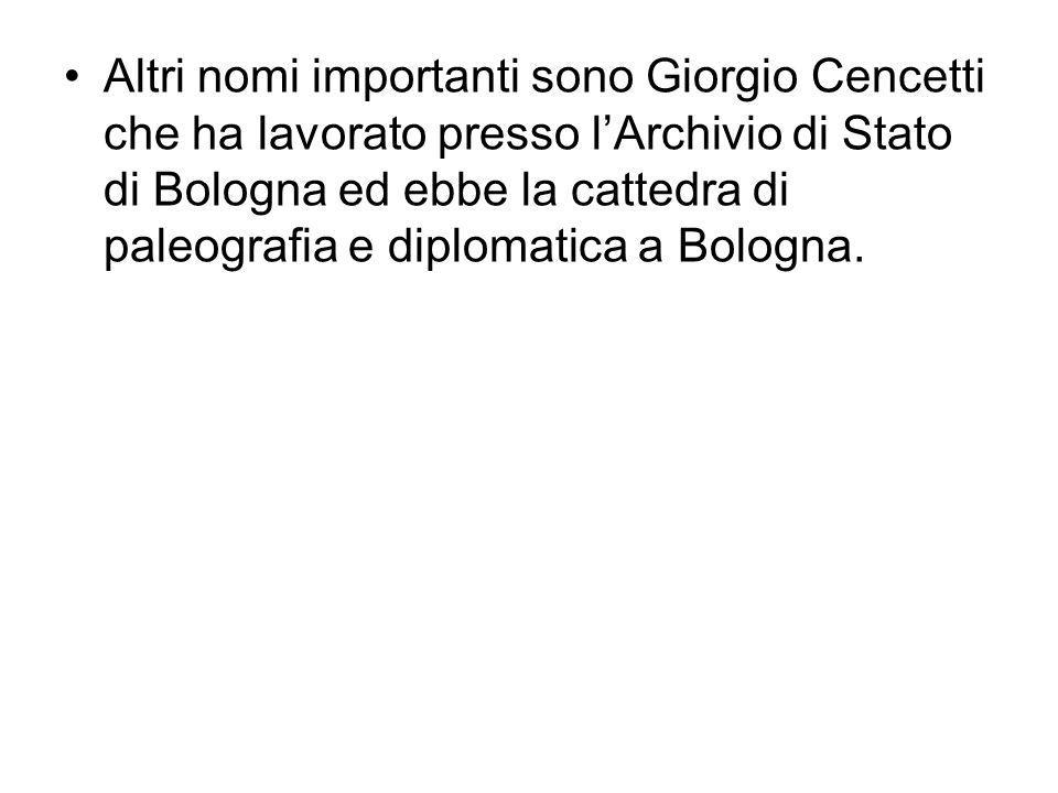 Altri nomi importanti sono Giorgio Cencetti che ha lavorato presso l'Archivio di Stato di Bologna ed ebbe la cattedra di paleografia e diplomatica a Bologna.