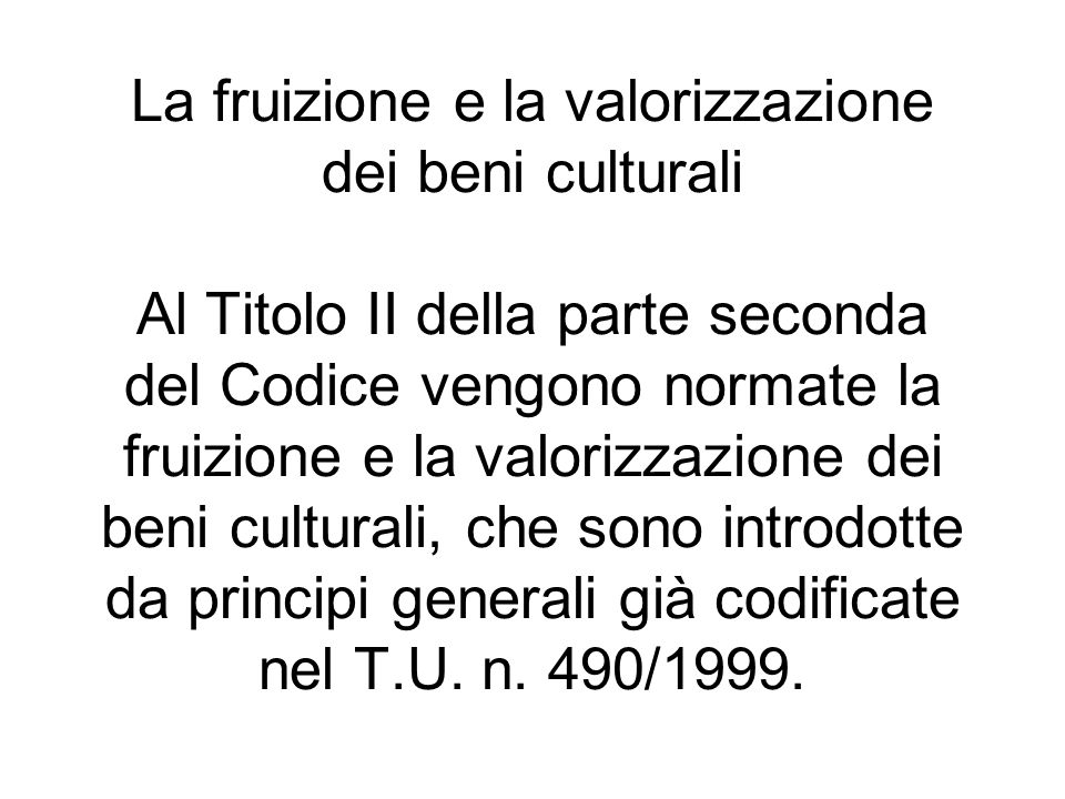 La fruizione e la valorizzazione dei beni culturali Al Titolo II della parte seconda del Codice vengono normate la fruizione e la valorizzazione dei beni culturali, che sono introdotte da principi generali già codificate nel T.U.